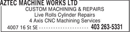 Aztec Machine Works Ltd (403-263-5331) - Display Ad - CUSTOM MACHINING & REPAIRS Live Rolls Cylinder Repairs 4 Axis CNC Machining Services