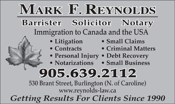Reynolds Mark Barrister & Solicitor (905-639-2112) - Annonce illustrée======= - Small Business 905.639.2112 530 Brant Street, Burlington (N. of Caroline) www.reynolds-law.ca Getting Results For Clients Since 1990 MARK  F. REYNOLDS Barrister    Solicitor    Notary Immigration to Canada and the USA Litigation Small Claims Contracts Criminal Matters Personal Injury  Debt Recovery Notarizations