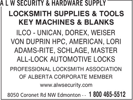 A L W Security & Hardware Supply (780-465-0184) - Annonce illustrée======= - LOCKSMITH SUPPLIES & TOOLS KEY MACHINES & BLANKS ILCO - UNICAN, DOREX, WEISER VON DUPRIN HPC, AMERICAN, LORI ADAMS-RITE, SCHLAGE, MASTER ALL-LOCK AUTOMOTIVE LOCKS PROFESSIONAL LOCKSMITH ASSOCIATION OF ALBERTA CORPORATE MEMBER www.alwsecurity.com