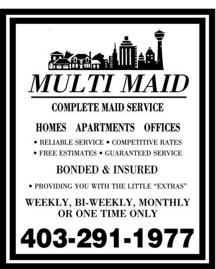 "Multi Maid (403-291-1977) - Annonce illustrée======= - MULTI MAID COMPLETE MAID SERVICE HOMES APARTMENTS OFFICES RELIABLE SERVICE COMPETITIVE RATES FREE ESTIMATES GUARANTEED SERVICE BONDED & INSURED PROVIDING YOU WITH THE LITTLE ""EXTRAS"" WEEKLY, BI-WEEKLY, MONTHLY OR ONE TIME ONLY 403 291-1977"