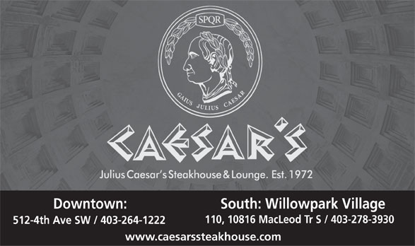 Caesar's Steak House (403-264-1222) - Display Ad - Downtown: South: Willowpark Village 110, 10816 MacLeod Tr S / 403-278-3930 512-4th Ave SW / 403-264-1222 www.caesarssteakhouse.com  Downtown: South: Willowpark Village 110, 10816 MacLeod Tr S / 403-278-3930 512-4th Ave SW / 403-264-1222 www.caesarssteakhouse.com  Downtown: South: Willowpark Village 110, 10816 MacLeod Tr S / 403-278-3930 512-4th Ave SW / 403-264-1222 www.caesarssteakhouse.com  Downtown: South: Willowpark Village 110, 10816 MacLeod Tr S / 403-278-3930 512-4th Ave SW / 403-264-1222 www.caesarssteakhouse.com  Downtown: South: Willowpark Village 110, 10816 MacLeod Tr S / 403-278-3930 512-4th Ave SW / 403-264-1222 www.caesarssteakhouse.com Downtown: South: Willowpark Village 110, 10816 MacLeod Tr S / 403-278-3930 512-4th Ave SW / 403-264-1222 www.caesarssteakhouse.com