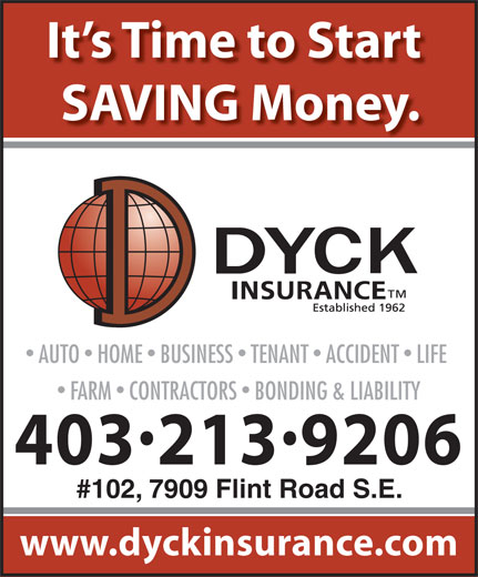 Dyck Insurance (403-246-4600) - Display Ad - It s Time to Start SAVING Money. AUTO  HOME  BUSINESS  TENANT  ACCIDENT  LIFE FARM  CONTRACTORS  BONDING & LIABILITY 4032139206 #102, 7909 Flint Road S.E. www.dyckinsurance.com