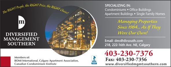 Diversified Management Southern (403-230-7376) - Annonce illustrée======= - SPECIALIZING IN: Condominiums   Office Buildings The RIGHT People, the RIGHT Price, the RIGHT Choice! Managing Properties Since 1984... As If They Were Our Own! 218, 222-16th Ave. NE, Calgary 403-230-7376 Members of: Fax: 403-230-7356 BOMI International, Calgary Apartment Association, Canadian Condominium Institute www.diversifiedmgmtsouthern.com Apartment Buildings   Single Family Homes
