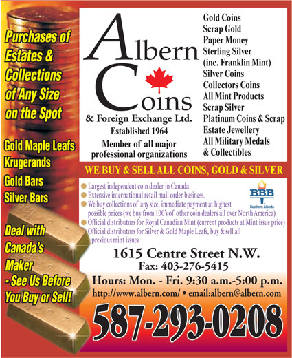 Albern Coins & Foreign Exchange Ltd (403-276-8938) - Display Ad - Sterling Silver Estates & (inc. Franklin Mint) Silver Coins Collections Collectors Coins All Mint Products of Any Size Scrap Silver on the Spot & Foreign Exchange Ltd. Platinum Coins & Scrap Estate Jewellery Established 1964 All Military Medals Member of all major Gold Maple Leafs & Collectibles professional organizations Krugerands WE BUY & SELLALL COINS, GOLD & SILVER Gold Bars Largest independent coin dealer in Canada Extensive international retail mail order business. Silver Bars We buy collections ofany size, immediate payment at highest possible prices (we buy from 100 s ofother coin dealers all over NorthAmerica) Official distributors for Royal Canadian Mint (current products at Mint issue price) Official distributors for Silver & Gold Maple Leafs, buy & sell all Deal with previous mint issues Canada s 1615 Centre Street N.W. Fax: 403-276-5415 Maker Hours: Mon. - Fri. 9:30 a.m.-5:00 p.m. - See Us Before You Buy or Sell! 587-293-0208 Gold Coins Scrap Gold Purchases of Paper Money