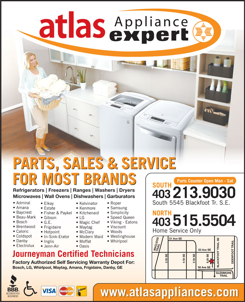 Atlas Appliances (403-259-3334) - Display Ad - Appliance PARTS, SALES & SERVICE Parts Counter Open Mon - Sat FOR MOST BRANDS SOUTH Refrigerators Freezers Ranges Washers Dryers Amana Samsung Estate Kenmore Baycrest Simplicity Microwaves Wall Ovens Dishwashers Garburators 403213.9030 Admiral Roper South 5545 Blackfoot Tr. S.E. Elkay Kelvinator Fisher & Paykel  Kitchenaid NORTH Beau-Mark Speed Queen LG Bosch Viking - Eatons G.E. Magic Chef 403 Brentwood Viscount Frigidaire Maytag Home Service Only Caloric Woods Hotpoint McClary Coldspot Westinghouse In-Sink-Erator Modern Maid 51 Ave SE Danby Whirlpool Inglis Moffat Electrolux 515.5504 Jenn-Air Oasis 53 Ave SE MACLEOD TRAIL6 St SE Journeyman Certified Technicians 3 St SE 5 St SE4 St SE DEERFOOT TRAILGLENMORE Factory Authorized Self Servicing Warranty Depot For: BLACKFOOT TRAIL SE58 Ave SE Bosch, LG, Whirlpool, Maytag, Amana, Frigidaire, Danby, GE TRAIL Gibson www.atlasappliances.com