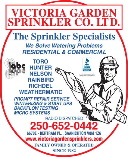 Victoria Garden Sprinkler Co Ltd (250-652-0442) - Display Ad - VICTORIA GARDEN SPRINKLER CO. LTD. The Sprinkler Specialists We Solve Watering Problems RESIDENTIAL & COMMERCIAL VGS TORO HUNTER NELSON RAINBIRD RICHDEL WEATHERMATIC PROMPT REPAIR SERVICE WINTERIZING & START UPS BACKFLOW TESTING MICRO SYSTEMS RADIO DISPATCHED 250-652-0442 6670E - BERTRAM PL., SAANICHTON V8M 1Z6 www.victoriagardensprinklers.com FAMILY OWNED & OPERATED SINCE 1982 BACKFLOW TESTING MICRO SYSTEMS RADIO DISPATCHED 250-652-0442 6670E - BERTRAM PL., SAANICHTON V8M 1Z6 www.victoriagardensprinklers.com FAMILY OWNED & OPERATED SINCE 1982 VICTORIA GARDEN SPRINKLER CO. LTD. The Sprinkler Specialists We Solve Watering Problems RESIDENTIAL & COMMERCIAL VGS TORO HUNTER NELSON RAINBIRD RICHDEL WEATHERMATIC PROMPT REPAIR SERVICE WINTERIZING & START UPS
