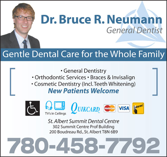 St Albert Summit Dental Centre (780-458-7792) - Annonce illustrée======= - General Dentist Dr. Bruce R. Neumann Gentle Dental Care for the Whole Family General Dentistry Orthodontic Services   Braces & Invisalign Cosmetic Dentistry (Incl. Teeth Whitening) New Patients Welcome TV s in Ceilings St. Albert Summit Dental Centre 302 Summit Centre Prof Building 200 Boudreau Rd., St. Albert T8N 6B9 780-458-7792