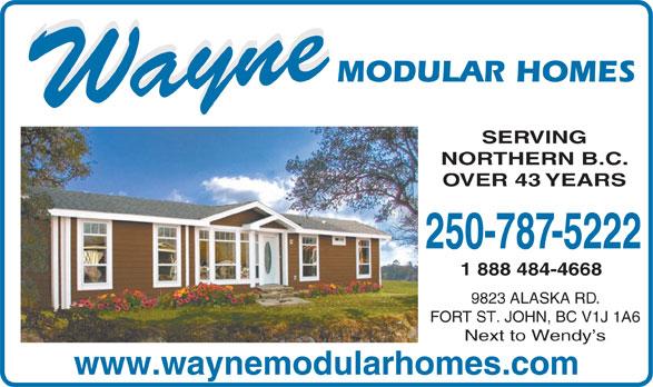 Wayne Modular Homes (250-787-5222) - Display Ad - SERVING NORTHERN B.C. OVER 43 YEARS 250-787-5222 1 888 484-4668 9823 ALASKA RD. FORT ST. JOHN, BC V1J 1A6 Next to Wendy s www.waynemodularhomes.com