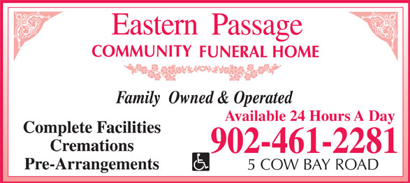 Eastern Passage Community Funeral Home (902-461-2281) - Display Ad - Family  Owned & Operated Available 24 Hours A Day Complete Facilities Cremations Pre-Arrangements 5 COW BAY ROAD Family  Owned & Operated Available 24 Hours A Day Complete Facilities Cremations Pre-Arrangements 5 COW BAY ROAD