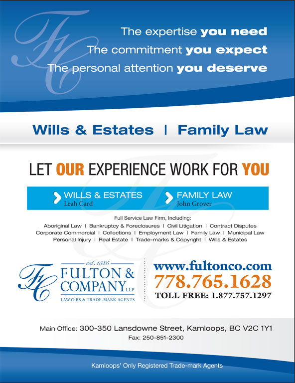 Fulton & Company LLP (250-372-5542) - Display Ad - The expertise you need The commitment you expect The commitment The personal attention you deserve The personal attention Wills & Estates Family Law LET OUR EXPERIENCE WORK FOR YOU WILLS & ESTATES FAMILY LAW Leah Card John Grover Full Service Law Firm, Including: Aboriginal Law Bankruptcy & Foreclosures Civil Litigation Contract Disputes Corporate Commercial Collections Employment Law Family Law Municipal Law Personal Injury Real Estate Trade-marks & Copyright Wills & Estates www.fultonco.com 778.765.1628 TOLL FREE: 1.877.757.1297 Main Office: 300-350 Lansdowne Street, Kamloops, BC V2C 1Y1 Fax: 250-851-2300 Kamloops  Only Registered Trade-mark Agents The expertise you need The commitment you expect The commitment The personal attention you deserve The personal attention Wills & Estates Family Law LET OUR EXPERIENCE WORK FOR YOU WILLS & ESTATES FAMILY LAW Leah Card John Grover Full Service Law Firm, Including: Aboriginal Law Bankruptcy & Foreclosures Civil Litigation Contract Disputes Corporate Commercial Collections Employment Law Family Law Municipal Law Personal Injury Real Estate Trade-marks & Copyright Wills & Estates www.fultonco.com 778.765.1628 TOLL FREE: 1.877.757.1297 Main Office: 300-350 Lansdowne Street, Kamloops, BC V2C 1Y1 Fax: 250-851-2300 Kamloops  Only Registered Trade-mark Agents