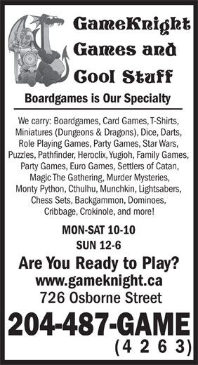 GameKnight Games and Cool Stuff (204-487-4263) - Display Ad - Party Games, Euro Games, Settlers of Catan, Magic The Gathering, Murder Mysteries, Monty Python, Cthulhu, Munchkin, Lightsabers, Chess Sets, Backgammon, Dominoes, Cribbage, Crokinole, and more! MON-SAT 10-10 SUN 12-6 Are You Ready to Play? www.gameknight.ca 726 Osborne Street 204-487-GAME (4 2 6 3) Boardgames is Our Specialty We carry: Boardgames, Card Games, T-Shirts, Miniatures (Dungeons & Dragons), Dice, Darts, Role Playing Games, Party Games, Star Wars, Puzzles, Pathfinder, Heroclix, Yugioh, Family Games, (4 2 6 3) Boardgames is Our Specialty We carry: Boardgames, Card Games, T-Shirts, Miniatures (Dungeons & Dragons), Dice, Darts, Role Playing Games, Party Games, Star Wars, Puzzles, Pathfinder, Heroclix, Yugioh, Family Games, Party Games, Euro Games, Settlers of Catan, Magic The Gathering, Murder Mysteries, Monty Python, Cthulhu, Munchkin, Lightsabers, Chess Sets, Backgammon, Dominoes, Cribbage, Crokinole, and more! MON-SAT 10-10 SUN 12-6 Are You Ready to Play? www.gameknight.ca 726 Osborne Street 204-487-GAME