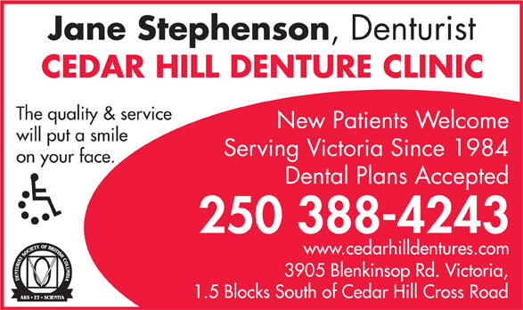 Cedar Hill Denture Clinic (250-388-4243) - Annonce illustrée======= - Jane Stephenson ,  Denturist CEDAR HILL DENTURE CLINIC The quality & service New Patients Welcome will put a smile on your face. Dental Plans Accepted 250 388-4243 www.cedarhilldentures.com 3905 Blenkinsop Rd. V ictoria, 1.5 Blocks South of Cedar Hill Cross Road Serving Victoria Since 1984 Jane Stephenson ,  Denturist CEDAR HILL DENTURE CLINIC The quality & service New Patients Welcome will put a smile Serving Victoria Since 1984 on your face. Dental Plans Accepted 250 388-4243 www.cedarhilldentures.com 3905 Blenkinsop Rd. V ictoria, 1.5 Blocks South of Cedar Hill Cross Road