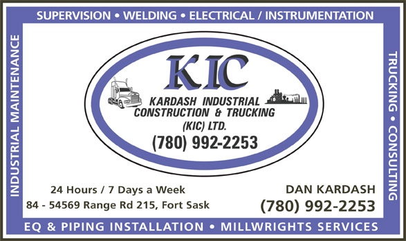 Kardash Industrial Construction & Trucking (KIC) Ltd (780-992-2253) - Annonce illustrée======= - TRUCKING   CONSULTING DAN KARDASH 24 Hours / 7 Days a Week INDUSTRIAL MAINTENANCESUPERVISION   WELDING   ELECTRICAL / INSTRUMENTATION 84 - 54569 Range Rd 215, Fort Sask (780) 992-2253 EQ & PIPING INSTALLATION   MILLWRIGHTS SERVICES