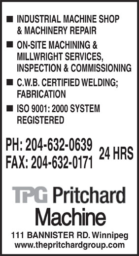Pritchard Machine (204-632-0639) - Annonce illustrée======= - INDUSTRIAL MACHINE SHOP & MACHINERY REPAIR ON-SITE MACHINING & MILLWRIGHT SERVICES, INSPECTION & COMMISSIONING C.W.B. CERTIFIED WELDING; FABRICATION ISO 9001: 2000 SYSTEM REGISTERED PH: 204-632-0639 24 HRS FAX: 204-632-0171 111 BANNISTER RD. Winnipeg www.thepritchardgroup.com  INDUSTRIAL MACHINE SHOP & MACHINERY REPAIR ON-SITE MACHINING & MILLWRIGHT SERVICES, INSPECTION & COMMISSIONING C.W.B. CERTIFIED WELDING; FABRICATION ISO 9001: 2000 SYSTEM REGISTERED PH: 204-632-0639 24 HRS FAX: 204-632-0171 111 BANNISTER RD. Winnipeg www.thepritchardgroup.com