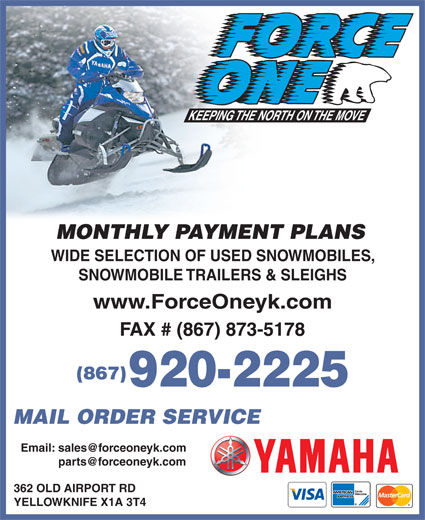 Force One (867-920-2225) - Display Ad - MONTHLY PAYMENT PLANS WIDE SELECTION OF USED SNOWMOBILES, SNOWMOBILE TRAILERS & SLEIGHS www.ForceOneyk.com FAX # (867) 873-5178 (867) 920-2225 MAIL ORDER SERVICE Email: sales@forceoneyk.com parts@forceoneyk.com 362 OLD AIRPORT RD YELLOWKNIFE X1A 3T4