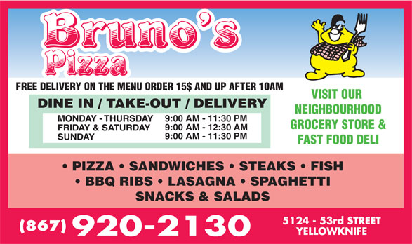 Bruno's Pizza (867-920-2130) - Annonce illustrée======= - FREE DELIVERY ON THE MENU ORDER 15$ AND UP AFTER 10AM VISIT OUR NEIGHBOURHOOD GROCERY STORE & 9:00 AM - 12:30 AM 9:00 AM - 11:30 PM FAST FOOD DELI PIZZA   SANDWICHES   STEAKS   FISH BBQ RIBS   LASAGNA   SPAGHETTI SNACKS & SALADS (867) 9:00 AM - 11:30 PM