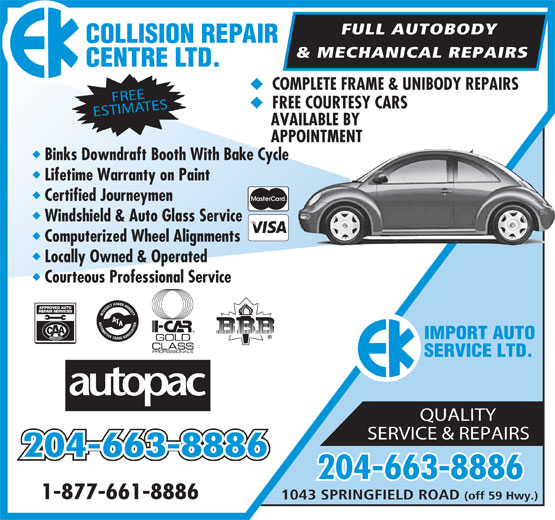 E K Collision Repair Centre Ltd (204-654-9006) - Annonce illustrée======= - FULL AUTOBODY AI R COLLISION REP & MECHANICAL REPAIRS TD. CENTRE L u COMPLETE FRAME & UNIBODY REPAIRS FREE u FREE COURTESY CARS ESTIMATES AVAILABLE BY APPOINTMENT u Binks Downdraft Booth With Bake Cycle u Lifetime Warranty on Paint u Certified Journeymen u Windshield & Auto Glass Service u Computerized Wheel Alignments u Locally Owned & Operated u Courteous Professional Service APPROVED AUTO REP AIR SERVICES IMPORT AUTO SERVICE LTD. QUALITY SERVICE & REPAIRS 204-663-8886 1-877-661-8886 1043 SPRINGFIELD ROAD (off 59 Hwy.)