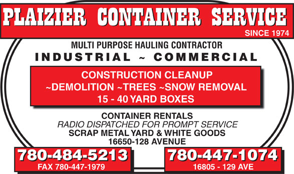 Plaizier Container Service (780-484-5213) - Annonce illustrée======= - SINCE 1974 SINCE 1974 MULTI PURPOSE HAULING CONTRACTOR MULTI PURPOSE HAULING CONTRACTOR INDUSTRIAL ~ COMMERCIAL INDUSTRIAL ~ COMMERCIAL CONSTRUCTION CLEANUP ~DEMOLITION ~TREES ~SNOW REMOVAL 15 - 40 YARD BOXES CONTAINER RENTALS RADIO DISPATCHED FOR PROMPT SERVICE SCRAP METAL YARD & WHITE GOODS 16650-128 AVENUE 780-484-5213 780-447-1074 780-484-5213 780-447-1074 FAX 780-447-1979 16805 - 129 AVE  SINCE 1974 SINCE 1974 MULTI PURPOSE HAULING CONTRACTOR MULTI PURPOSE HAULING CONTRACTOR INDUSTRIAL ~ COMMERCIAL INDUSTRIAL ~ COMMERCIAL CONSTRUCTION CLEANUP ~DEMOLITION ~TREES ~SNOW REMOVAL 15 - 40 YARD BOXES CONTAINER RENTALS RADIO DISPATCHED FOR PROMPT SERVICE SCRAP METAL YARD & WHITE GOODS 16650-128 AVENUE 780-484-5213 780-447-1074 780-484-5213 780-447-1074 FAX 780-447-1979 16805 - 129 AVE