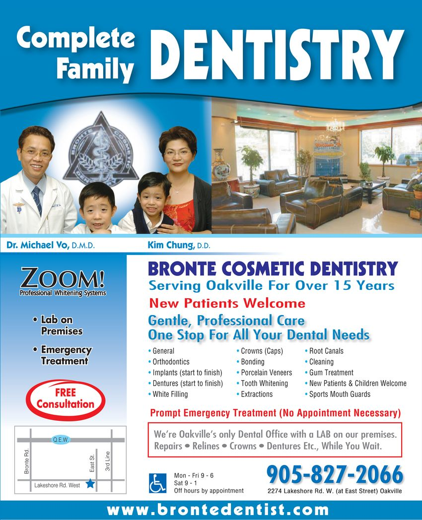 Bronte Cosmetic Dentistry (905-827-2066) - Display Ad - BRONTE COSMETIC DENTISTRY Complete Family DENTISTRY Dr. Michael Vo, D.M.D Kim Chung, D.D.  ZOOM! Professional Whitening Systems  Lab on Premises  Emergency Treatment FREE consultation Serving Oakville For Over 15 Years New Patients Welcome Gentle, Professional Care One Stop For All Your Dental Needs  General  Orthodontics  Implants (start to finish)  Dentures (start to finish)  White Filling  Crowns (Caps)  Bonding  Porcelain Veneers  Tooth Whitening  Extractions  Root Canals  Cleaning  Gum Treatment  New Patients & Children Welcome  Sports Mouth Guards Prompt Emergency Treatment (No Appointment Necessary) We're Oakville's only Dental Office with a LAB on our premises.  Repairs  Relines  Crowns  Dentures Etc., While You Wait. 905 827-2066 2274 Lakeshore Rd. W. (at East Street) Oakville Mon Fri 9 6 Sat 9 1 Off hours by appointment www.brontedentist.com