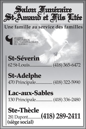 Salon Funéraire St-Amand & Fils (418-289-2411) - Display Ad - Salon Funéraire St-Amand et Fils Ltée Une famille au service des familles MEMBRE St-Séverin 62 St-Louis.........................(418) 365-6472 St-Adelphe 470 Principale................... (418) 322-5990 Lac-aux-Sables 130 Principale................... (418) 336-2480 Ste-Thècle 281 Dupont.................. (418) 289-2411 (siège social)