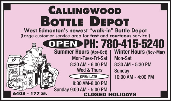 Callingwood Bottle Depot (780-415-5240) - Display Ad - 10:00 AM - 4:00 PM 8:30 AM-8:00 PM Sunday 9:00 AM - 5:00 PM CLOSED HOLIDAYS OPEN PH: 780-415-5240 Winter Hours (Nov-Mar)Summer Hours (Apr-Oct) Mon-SatMon-Tues-Fri-Sat 8:30 AM - 5:30 PM8:30 AM - 6:00 PM Wed & Thurs Sunday OPEN LATE 10:00 AM - 4:00 PM 8:30 AM-8:00 PM Sunday 9:00 AM - 5:00 PM CLOSED HOLIDAYS OPEN PH: 780-415-5240 Winter Hours (Nov-Mar)Summer Hours (Apr-Oct) Mon-SatMon-Tues-Fri-Sat 8:30 AM - 5:30 PM8:30 AM - 6:00 PM Wed & Thurs Sunday OPEN LATE