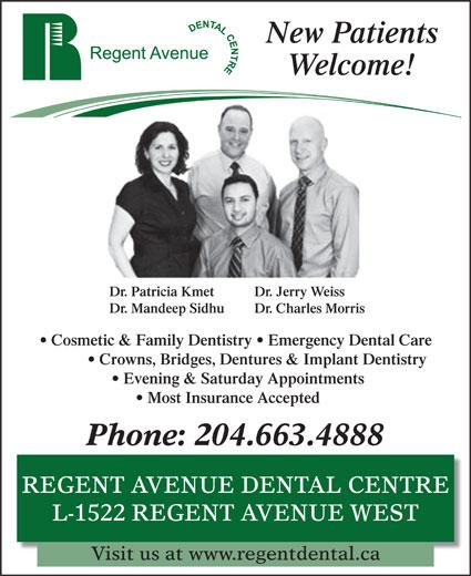 Regent Avenue Dental Centre (204-663-4888) - Annonce illustrée======= - New Patients Welcome! Dr. Patricia Kmet Dr. Mandeep Sidhu Dr. Jerry Weiss Dr. Charles Morris Cosmetic & Family Dentistry   Emergency Dental Care Crowns, Bridges, Dentures & Implant Dentistry Evening & Saturday Appointments Phone: 204.663.4888 REGENT AVENUE DENTAL CENTRE L-1522 REGENT AVENUE WEST Visit us at www.regentdental.ca Most Insurance Accepted