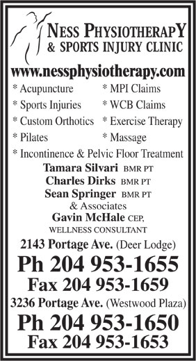 Ness Physiotherapy & Sports Injury Clinic (204-953-1655) - Display Ad - * Acupuncture www.nessphysiotherapy.com * MPI Claims * Sports Injuries * WCB Claims * Custom Orthotics* Exercise Therapy * Pilates * Massage * Incontinence & Pelvic Floor Treatment & Associates 2143 Portage Ave. (Deer Lodge) Ph 204 953-1655 Fax 204 953-1659 3236 Portage Ave. (Westwood Plaza) Ph 204 953-1650 Fax 204 953-1653 www.nessphysiotherapy.com * Acupuncture * MPI Claims * Sports Injuries * WCB Claims * Custom Orthotics* Exercise Therapy * Pilates * Massage * Incontinence & Pelvic Floor Treatment & Associates 2143 Portage Ave. (Deer Lodge) Ph 204 953-1655 Fax 204 953-1659 3236 Portage Ave. (Westwood Plaza) Ph 204 953-1650 Fax 204 953-1653
