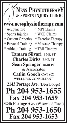 Ness Physiotherapy & Sports Injury Clinic (204-953-1655) - Display Ad - & Associates Catlin Gooch CAT (C) 2143 Portage Ave. * TMJ Therapy (Deer Lodge) Ph 204 953-1655 Fax 204 953-1659 3236 Portage Ave. (Westwood Plaza) Ph 204 953-1650 Fax 204 953-1653 www.nessphysiotherapy.com * Acupuncture * MPI Claims * Sports Injuries * WCB Claims * Custom Orthotics* Exercise Therapy * Personal Training* Massage Therapy * Athletic Training * TMJ Therapy & Associates Catlin Gooch CAT (C) 2143 Portage Ave. (Deer Lodge) Ph 204 953-1655 Fax 204 953-1659 3236 Portage Ave. (Westwood Plaza) Ph 204 953-1650 Fax 204 953-1653 www.nessphysiotherapy.com * Acupuncture * MPI Claims * Sports Injuries * WCB Claims * Custom Orthotics* Exercise Therapy * Personal Training* Massage Therapy * Athletic Training
