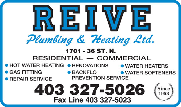 Reive Plumbing & Heating Ltd (403-327-5026) - Display Ad - WATER HEATERS GAS FITTING BACKFLO WATER SOFTENERS PREVENTION SERVICE REPAIR SERVICE 403 327-5026 Fax Line 403 327-5023 RESIDENTIAL - COMMERCIAL HOT WATER HEATING RENOVATIONS