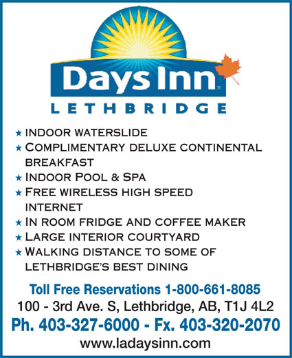 Days Inn (403-327-6000) - Annonce illustrée======= - H INDOOR WATERSLIDE H COMPLIMENTARY DELUXE CONTINENTAL BREAKFAST H INDOOR POOL & SPA H FREE WIRELESS HIGH SPEED INTERNET H IN ROOM FRIDGE AND COFFEE MAKER H LARGE INTERIOR COURTYARD H WALKING DISTANCE TO SOME OF LETHBRIDGE S BEST DINING Toll Free Reservations 1-800-661-8085 100 - 3rd Ave. S, Lethbridge, AB, T1J 4L2 Ph. 403-327-6000 - Fx. 403-320-2070 www.ladaysinn.com