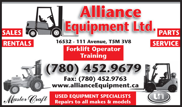 Alliance Equipment Ltd (780-452-9679) - Display Ad - Alliance Equipment Ltd. SALES PARTS 16532 - 111 Avenue, T5M 3V816532 - 111 Ave , T5M 3V8 RENTALS SERVICE Forklift Operator Training (780) 452.9679( Fax: (780) 452.9763 www.allianceEquipment.ca USED EQUIPMENT SPECIALISTS Repairs to all makes & models