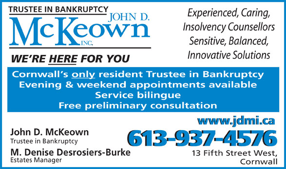 John D McKeown Inc (613-937-4576) - Annonce illustrée======= - Experienced, Caring, Insolvency Counsellors Sensitive, Balanced, Innovative Solutions WE RE HERE FOR YOU Cornwall s only resident Trustee in Bankruptcy Evening & weekend appointments available Service bilingue Free preliminary consultation www.jdmi.cawww.jdmi.ca TRUSTEE IN BANKRUPTCY John D. McKeown Trustee in Bankruptcy 613-937-4576613-937-4576 M. Denise Desrosiers-Burke 13 Fifth Street West, Estates Manager Cornwall