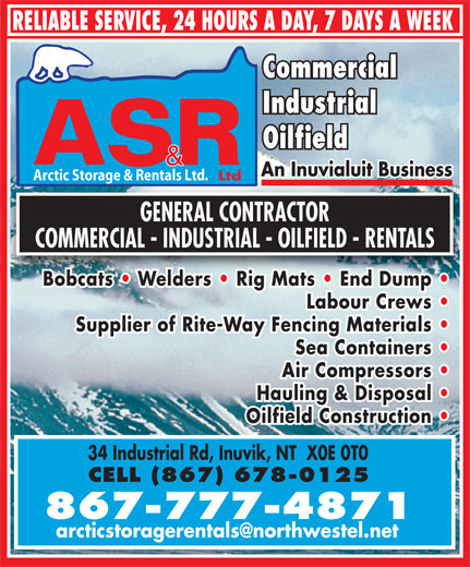 Arctic Storage & Rentals (867-777-4871) - Annonce illustrée======= - RELIABLE SERVICE, 24 HOURS A DAY, 7 DAYS A WEEK Commercial Industrial Oilfield An Inuvialuit BusinessAn Inuvialuit Business Ltd Arctic Storage & Rentals Ltd. GENERAL CONTRACTOR COMMERCIAL - INDUSTRIAL - OILFIELD - RENTALS Bobcats   Welders   Rig Mats   End Dump Labour Crews Supplier of Rite-Way Fencing Materials Sea Containers Air Compressors Hauling & Disposal Oilfield Construction 34 Industrial Rd, Inuvik, NT  X0E 0T0 CELL (867) 678-0125 867-777-4871