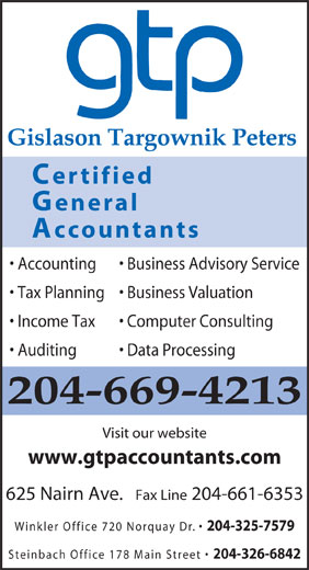 Gislason Targownik Peters, CGA (204-669-4213) - Display Ad - www.gtpaccountants.com 625 Nairn Ave.   Fax Line 204-661-6353 Winkler Office 720 Norquay Dr. 204-325-7579 Steinbach Office 178 Main Street 204-326-6842 Gislason Targownik Peters Certified General Accountants Accounting Business Advisory Service Tax Planning  Business Valuation Income Tax Computer Consulting Auditing Data Processing 204-669-4213 Visit our website www.gtpaccountants.com 625 Nairn Ave.   Fax Line 204-661-6353 Winkler Office 720 Norquay Dr. 204-325-7579 Steinbach Office 178 Main Street 204-326-6842 Gislason Targownik Peters Certified General Accountants Accounting Business Advisory Service Tax Planning  Business Valuation Income Tax Computer Consulting Auditing Data Processing 204-669-4213 Visit our website