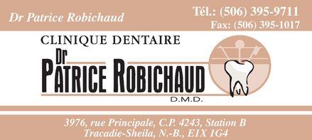 Robichaud Patrice Dr (506-395-9711) - Annonce illustrée======= - Dr Patrice Robichaud Tél.: (506) 395-9711 Fax: (506) 395-1017 CLINIQUE DENTAIRE Dr Patrice Robichaud D.M.D. 3976, rue Principale, C.P. 4243, Station B Tracadie-Sheila, N.-B., E1X 1G4