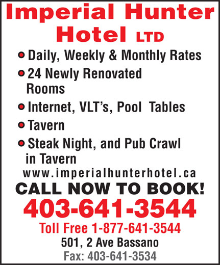 Imperial Hunter Hotel Ltd (403-641-3544) - Annonce illustrée======= - Imperial Hunter Hotel LTD Daily, Weekly & Monthly Rates 24 Newly Renovated Rooms Internet, VLT s, Pool  Tables Tavern Steak Night, and Pub Crawl in Tavern www.imperialhunterhotel.ca CALL NOW TO BOOK! 403-641-3544 Toll Free 1-877-641-3544 501, 2 Ave Bassano Fax: 403-641-3534
