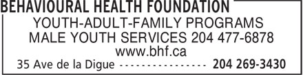 Behavioural Health Foundation (204-269-3430) - Display Ad - YOUTH-ADULT-FAMILY PROGRAMS MALE YOUTH SERVICES 204 477-6878 www.bhf.ca  YOUTH-ADULT-FAMILY PROGRAMS MALE YOUTH SERVICES 204 477-6878 www.bhf.ca