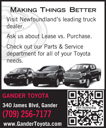 Gander Toyota (709-256-7177) - Display Ad - MAKINGTHINGSBETTER Visit Newfoundland s leading truck dealer. Ask us about Lease vs. Purchase. Check out our Parts & Service department for all of your Toyota needs. GANDER TOYOTA 340 James Blvd, Gander (709) 256-7177 www.GanderToyota.com