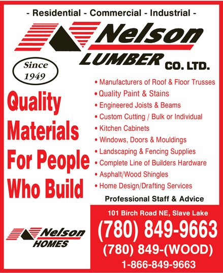 Nelson Lumber Co Ltd (780-849-9663) - Display Ad - Residential Commercial Industrial Nelson Lumber Co. Ltd. Sine 1949 Quality Materials For People Who Build Nelson Homes Manufacturers of Roof & Floor Trusses Quality Paint & Stains Engineered Joists & Beams Custom Cutting Bulk or Individual Kitchen Cabinets Windows, Doors & Mouldings Landscaping & Fencing Supplies Complete Line of Builders Hardware Asphalt Wood Shingles Home Design Drafting Services Professional Staff & Advice 101 Birch Road NE, Slave Lake 780-849-9663 780-849-(WOOD) 1-866-849-9663