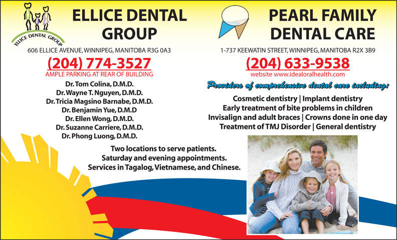 Ellice Dental Group (204-774-3527) - Annonce illustrée======= - ELLICE DENTAL PEARL FAMILY GROUP DENTAL CARE 606 ELLICE AVENUE, WINNIPEG, MANITOBA R3G 0A3 1-737 KEEWATIN STREET, WINNIPEG, MANITOBA R2X 3B9 (204) 774-3527 (204) 633-9538 AMPLE PARKING AT REAR OF BUILDING website www.idealoralhealth.com Dr. Tom Colina, D.M.D. Providers of comprehensive dental care including: Dr. Wayne T. Nguyen, D.M.D. Cosmetic dentistry Implant dentistry Dr. Tricia Magsino Barnabe, D.M.D. Early treatment of bite problems in children Dr. Benjamin Yue, D.M.D Invisalign and adult braces Crowns done in one day Dr. Ellen Wong, D.M.D. Treatment of TMJ Disorder General dentistry Dr. Suzanne Carriere, D.M.D. Dr. Phong Luong, D.M.D. Two locations to serve patients. Saturday and evening appointments. Services in Tagalog, Vietnamese, and Chinese.