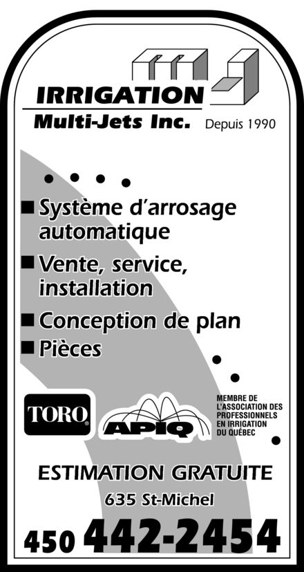 Irrigation Multi-Jets Inc (450-442-2454) - Annonce illustrée======= - IRRIGATION Multi-Jets Inc. Depuis 1990 Système d'arrosage automatique Vente, service, installation Conception de plan Pièces TORO APIQ MEMBRE DE L'ASSOCIATION DES PROFESSIONNELS EN IRRIGATION DU QUÉBEC ESTIMATION GRATUITE 635 St-Michel 450 442-2454 IRRIGATION Multi-Jets Inc. Depuis 1990 Système d'arrosage automatique Vente, service, installation Conception de plan Pièces TORO APIQ MEMBRE DE L'ASSOCIATION DES PROFESSIONNELS EN IRRIGATION DU QUÉBEC ESTIMATION GRATUITE 635 St-Michel 450 442-2454