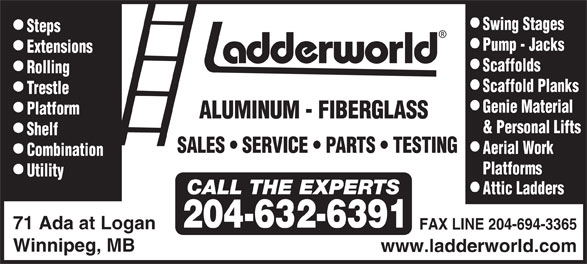 Ladderworld Inc (204-632-6391) - Display Ad - Steps Pump - Jacks Extensions Scaffolds Rolling Scaffold Planks T restle Genie Material Platform ALUMINUM - FIBERGLASS & Personal Lifts Shelf SALES   SERVICE    PA R TS   TESTING Aerial W ork Combination Platforms Utility Attic Ladders 204-632-6391 Swing Stages 71 Ada at Logan FAX LINE 204-694-3365 Winnipeg, MB www.ladderworld.com