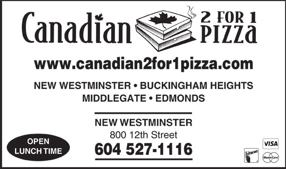 Canadian 2 for 1 Pizza (604-527-1116) - Annonce illustrée======= - www.canadian2for1pizza.com NEW WESTMINSTER   BUCKINGHAM HEIGHTS MIDDLEGATE   EDMONDS NEWWESTMINSTER 800 12th Street OPEN LUNCHTIME 604 527-1116