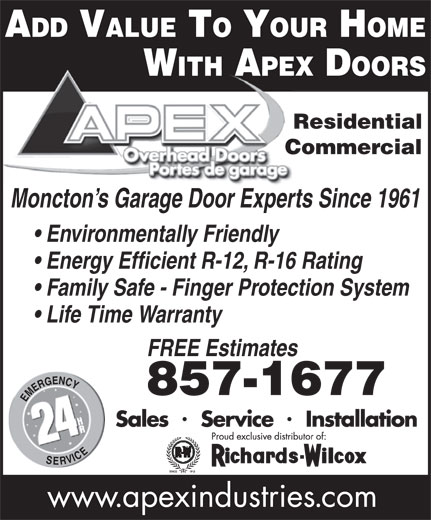 Apex Industries Inc (506-857-1677) - Annonce illustrée======= - ADD VALUE TO YOUR HOME Moncton s Garage Door Experts Since 1961 Environmentally Friendly Energy Efficient R-12, R-16 Rating Family Safe - Finger Protection System Life Time Warranty FREE Estimates 857-1677 Commercial WITH APEX DOORS Residential