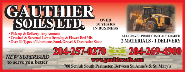 Gauthier Soils Ltd (204-257-0270) - Annonce illustrée======= - OVER 50 YEARS IN BUSINESS Pick-up & Delivery- Any Amount ALL GRAVEL PRODUCTS SCALE LOADEDALL GRAVEL PRODUCTS SCALE LOADED Crushed & Screened Lawn Dressing & Flower Bed Mix 2 MATERIALS - 1 DELIVERY Over 30 Types of Limestone, Sand, Gravel & Decorative Stone 204-257-0270 204-269-4900 NEW SUPERYARD www.gauthiersoils.com to serve you better 700 Seniuk South Perimeter, Between St. Anne s & St. Mary s