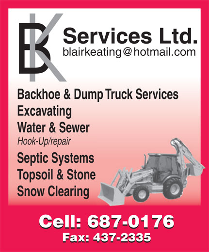 B K Services Limited (709-687-0176) - Display Ad - Water & Sewer Hook-Up/repair Septic Systems Topsoil & Stone Snow Clearing Cell: 687-0176 Fax: 437-2335 Services Ltd. Backhoe & Dump Truck Services Excavating Water & Sewer Hook-Up/repair Septic Systems Topsoil & Stone Snow Clearing Cell: 687-0176 Fax: 437-2335 Backhoe & Dump Truck Services Services Ltd. Excavating