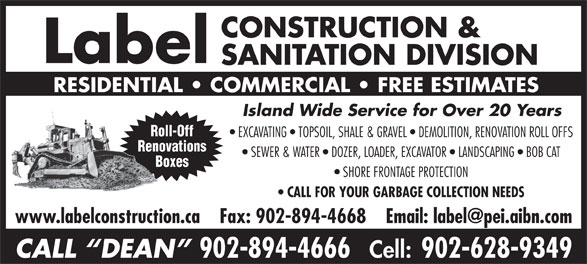 Label Construction & Sanitation Division (902-894-4666) - Annonce illustrée======= - Label SANITATION DIVISION RESIDENTIAL   COMMERCIAL   FREE ESTIMATES CONSTRUCTION & Island Wide Service for Over 20 Years Roll-Off EXCAVATING   TOPSOIL, SHALE & GRAVEL   DEMOLITION, RENOVATION ROLL OFFS Renovations SEWER & WATER   DOZER, LOADER, EXCAVATOR   LANDSCAPING   BOB CAT Boxes SHORE FRONTAGE PROTECTION CALL FOR YOUR GARBAGE COLLECTION NEEDS CALL  DEAN 902-894-4666 Cell: 902-628-9349