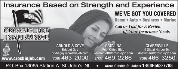 Crosbie Job Insurance Limited (1-888-586-6494) - Annonce illustrée======= - Insurance Based on Strength and ExperienceInsurance Ba WE VE GOT YOU COVERED of  Your Insurance Needs ARNOLD S COVE CATALINA CLARENVILLE Bridget Guy Post Office Bldg 9 Shoal Harbor Dr. (709) 463-2000 (709) 469-2266 (709) 466-3250 www.crosbiejob.com Areas Outside St. John s 1-800-563-7788 Crosbie Bldg. Crosbie Rd. P.O. Box 13065 Station A  St. John s. NL Areas Outside St. John s 1-800-563-7788 P.O. Box 13065 Station A  St. John s. NL Home   Auto   Business   Marine Call or Visit for A Review