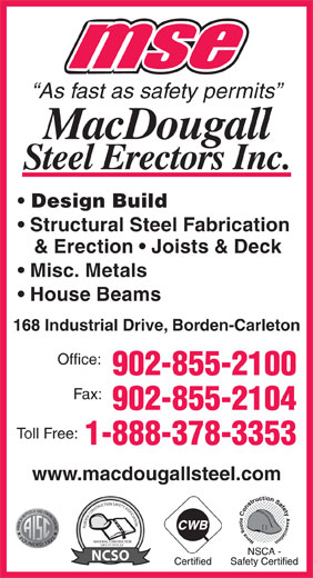 MacDougall Steel Erectors Inc (902-855-2100) - Annonce illustrée======= - As fast as safety permits Design Build Structural Steel Fabrication & Erection   Joists & Deck Misc. Metals 168 Industrial Drive, Borden-Carleton Office: 902-855-2100 Fax: 902-855-2104 Toll Free: 1-888-378-3353 www.macdougallsteel.com ALBERTA CONSTRUCTION SAFETY ASSOCIATIONNATIONAL CONSTRUCTION SAFETY OFFICER NCSO House Beams