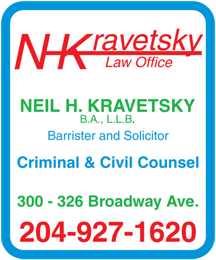 Kravetsky N H Law Office (204-927-1620) - Annonce illustrée======= - rav etsky La w Offic e NK NEIL H.  KRA VETSKY B .A., L.L.B . Barr ister and Solicito r Criminal & Civil Counsel 300 - 326 Br oa dw ay   Av e. 204-927-1620